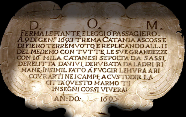 Questa epigrafe, collocata a Catania in via Antonino di Sangiuliano, ricorda i terremoti del 9 e 11 gennaio 1693 e i loro devastanti effetti, ammonendo i catanesi a fuggire nelle campagne in caso di scosse, ma anche a vigilare sulla città esposta a saccheggi e ruberie [fonte: Azzaro et al. (2008) http://www.edurisk.it/it/itinerari/viaggi-virtuali.html].